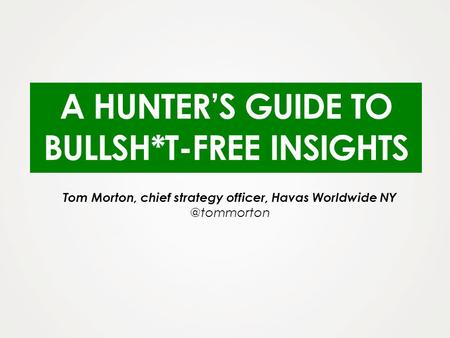 A HUNTERS GUIDE TO BULLSH*T-FREE INSIGHTS Tom Morton, chief strategy officer, Havas Worldwide