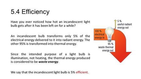 5.4 Efficiency Have you ever noticed how hot an incandescent light bulb gets after it has been left on for a while? An incandescent bulb transforms only.