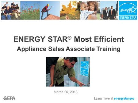 ENERGY STAR ® Most Efficient Appliance Sales Associate Training March 26, 2013.
