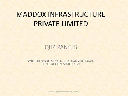 MADDOX INFRASTRUCTURE PRIVATE LIMITED QIIP PANELS WHY QIIP PANELS INSTEAD OF CONVENTIONAL CONSTUCTION MATERIAL?? Maddox Infrastructure Private Limited.