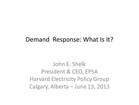 Demand Response: What Is It? John E. Shelk President & CEO, EPSA Harvard Electricity Policy Group Calgary, Alberta – June 13, 2013.