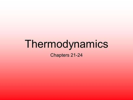 Thermodynamics Chapters 21-24.