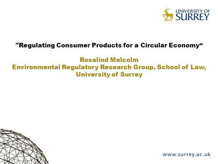 Regulating Consumer Products for a Circular Economy Rosalind Malcolm Environmental Regulatory Research Group, School of Law, University of Surrey.