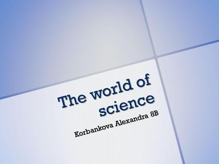 The world of science Korbankova Alexandra 8B. Science in our life Science? What is science? It is a search for understanding. Science has come to relieve.