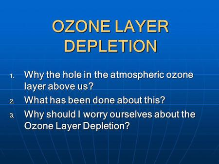 OZONE LAYER DEPLETION Why the hole in the atmospheric ozone layer above us? What has been done about this? Why should I worry ourselves about the Ozone.