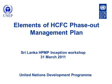 United Nations Development Programme Elements of HCFC Phase-out Management Plan Sri Lanka HPMP Inception workshop 31 March 2011.