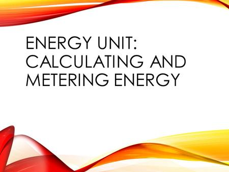ENERGY UNIT: CALCULATING AND METERING ENERGY. CALCULATING ENERGY USE APES VERSION.