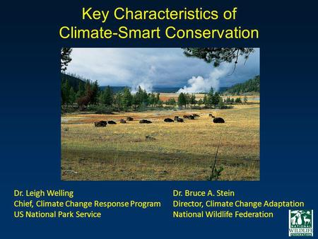 Key Characteristics of Climate-Smart Conservation Dr. Leigh Welling Chief, Climate Change Response Program US National Park Service Dr. Bruce A. Stein.