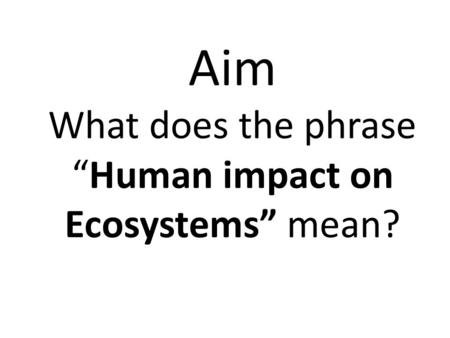 "Aim What does the phrase ""Human impact on Ecosystems"" mean?"