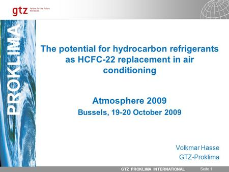 31.05.2014 Seite 1 GTZ PROKLIMA INTERNATIONAL PROKLIMA The potential for hydrocarbon refrigerants as HCFC-22 replacement in air conditioning Atmosphere.