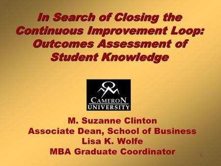 1 In Search of Closing the Continuous Improvement Loop: Outcomes Assessment of Student Knowledge M. Suzanne Clinton Associate Dean, School of Business.