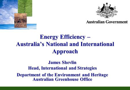 Energy Efficiency – Australias National and International Approach James Shevlin Head, International and Strategies Department of the Environment and Heritage.