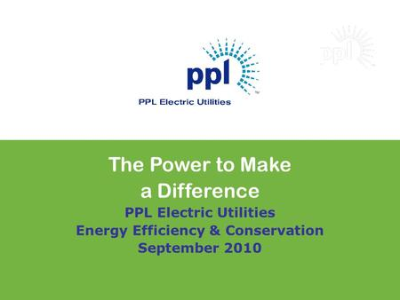 The Power to Make a Difference PPL Electric Utilities Energy Efficiency & Conservation September 2010.