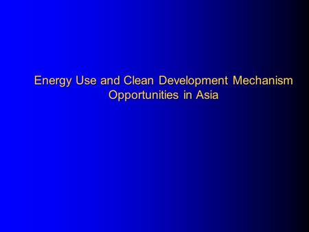 <strong>Energy</strong> Use and Clean Development Mechanism Opportunities in Asia.