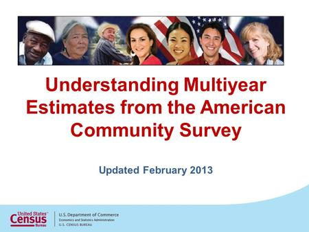 Understanding Multiyear Estimates from the American Community Survey Updated February 2013.