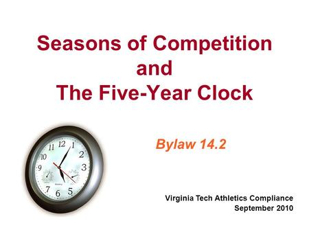 Seasons of Competition and The Five-Year Clock Bylaw 14.2 Virginia Tech Athletics Compliance September 2010.