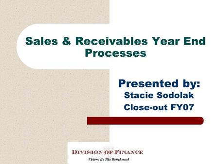 Sales & Receivables Year End Processes Presented by: Stacie Sodolak Close-out FY07.