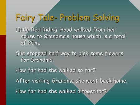 Fairy Tale- Problem Solving Little Red Riding Hood walked from her house to Grandmas house which is a total of 20m. She stopped half way to pick some flowers.
