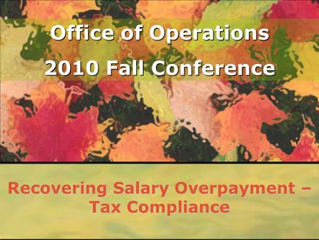 Office of Operations 2010 Fall Conference Recovering Salary Overpayment – Tax Compliance.