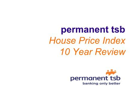 permanent tsb House Price Index 10 Year Review 2 House Price Index 10 Year Review National annual price growth averaged 14.9% over the last 10 years.