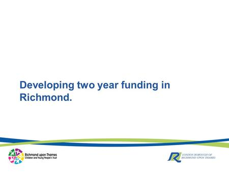 Developing two year funding in Richmond.. Where are we now? Current scheme has approximately 100 places available for children in term after 2 nd Birthday.