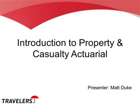 Introduction to Property & Casualty Actuarial Presenter: Matt Duke.
