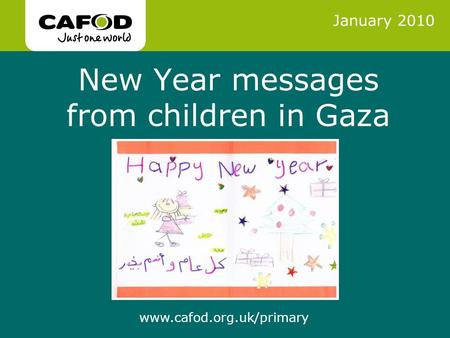 Www.cafod.org.uk www.cafod.org.uk/primary New Year messages from children in Gaza January 2010.