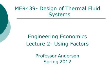 MER439- Design of Thermal Fluid Systems Engineering Economics Lecture 2- Using Factors Professor Anderson Spring 2012.