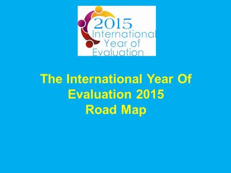 The International Year Of Evaluation 2015 Road Map.