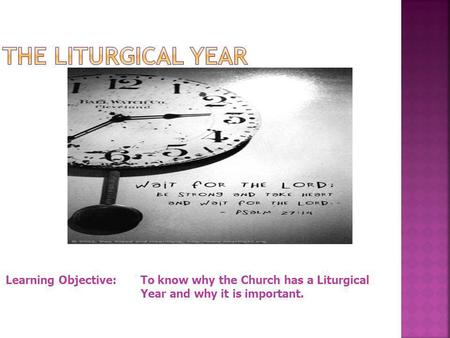 The Liturgical Year Learning Objective: 	To know why the Church has a Liturgical 			Year and why it is important.