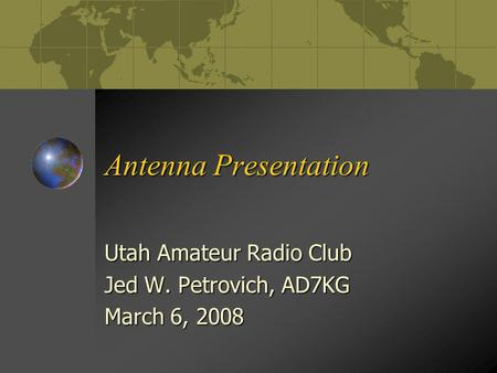 Antenna Presentation Utah Amateur Radio Club Jed W. Petrovich, AD7KG March 6, 2008.