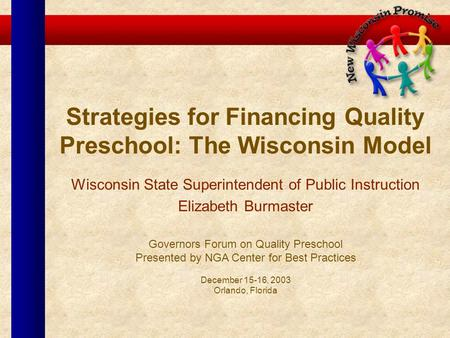 Strategies for Financing Quality Preschool: The Wisconsin Model Wisconsin State Superintendent of Public Instruction Elizabeth Burmaster Governors Forum.
