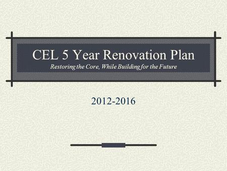 CEL 5 Year Renovation Plan Restoring the Core, While Building for the Future 2012-2016.