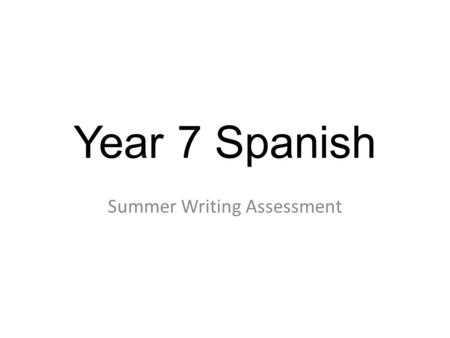 Year 7 Spanish Summer Writing Assessment. Notes for teachers 1) There is just one writing assessment. The plan is that it can be completed in one lesson,