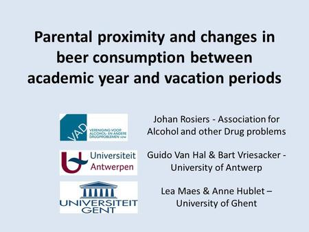 Parental proximity and changes in beer consumption between academic year and vacation periods Johan Rosiers - Association for Alcohol and other Drug problems.
