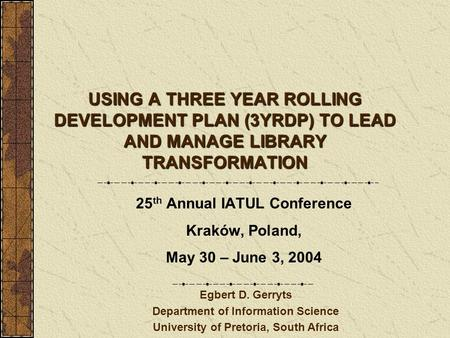 USING A THREE YEAR ROLLING DEVELOPMENT PLAN (3YRDP) TO LEAD AND MANAGE LIBRARY TRANSFORMATION 25 th Annual IATUL Conference Kraków, Poland, May 30 – June.