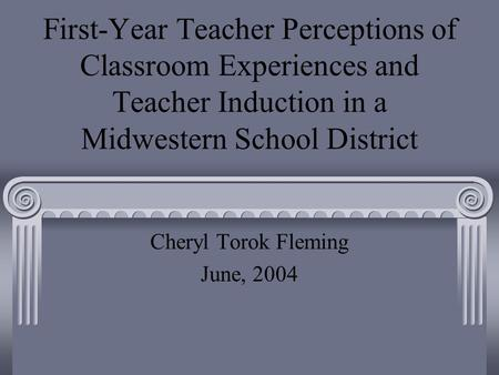 First-Year Teacher Perceptions of Classroom Experiences and Teacher Induction in a Midwestern School District Cheryl Torok Fleming June, 2004.