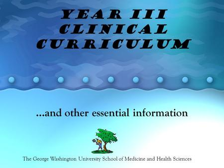 Year III Clinical Curriculum …and other essential information The George Washington University School of Medicine and Health Sciences.