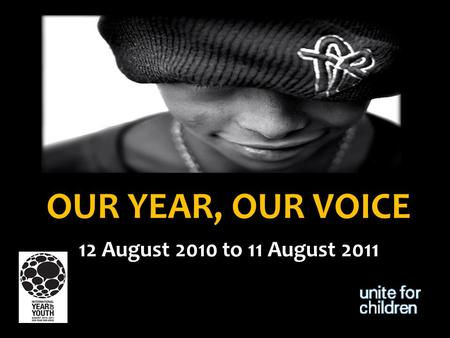 OUR YEAR, OUR VOICE 12 August 2010 to 11 August 2011.