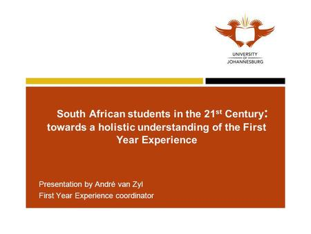 South African students in the 21 st Century : towards a holistic understanding of the First Year Experience Presentation by André van Zyl First Year Experience.