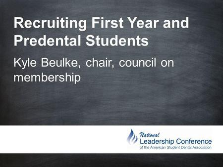 Recruiting First Year and Predental Students Kyle Beulke, chair, council on membership.