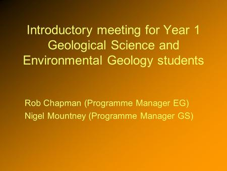 Introductory meeting for Year 1 Geological Science and Environmental Geology students Rob Chapman (Programme Manager EG) Nigel Mountney (Programme Manager.