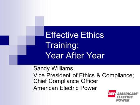 Effective Ethics Training; Year After Year Sandy Williams Vice President of Ethics & Compliance; Chief Compliance Officer American Electric Power.