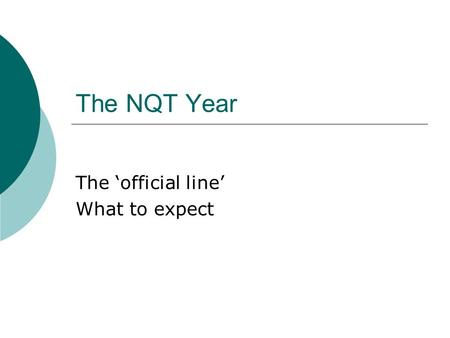 The NQT Year The official line What to expect. The meeting with this years NQTs How useful was it? Scary or reassuring?