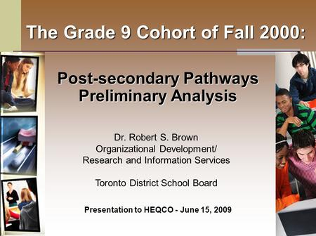 The Grade 9 Cohort of Fall 2000: Post-secondary Pathways Preliminary Analysis Presentation to HEQCO - June 15, 2009 Dr. Robert S. Brown Organizational.