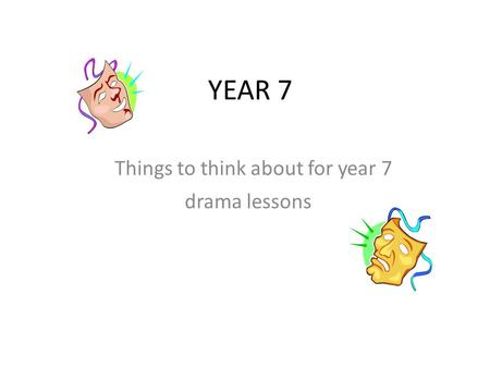 YEAR 7 Things to think about for year 7 drama lessons.