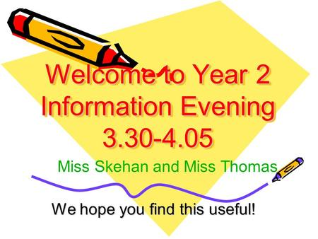 Welcome to Year 2 Information Evening 3.30-4.05 We hope you find this useful! Miss Skehan and Miss Thomas.