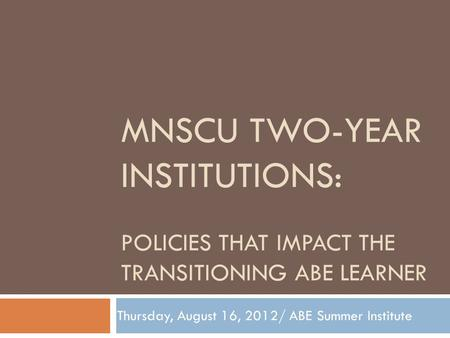 MNSCU TWO-YEAR INSTITUTIONS: POLICIES THAT IMPACT THE TRANSITIONING ABE LEARNER Thursday, August 16, 2012/ ABE Summer Institute.
