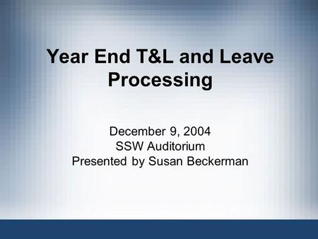 Year End T&L and Leave Processing December 9, 2004 SSW Auditorium Presented by Susan Beckerman.