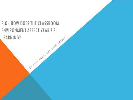 R.Q: HOW DOES THE CLASSROOM ENVIRONMENT AFFECT YEAR 7S LEARNING? BY KATE NORTH AND KIAH HOLLEY.